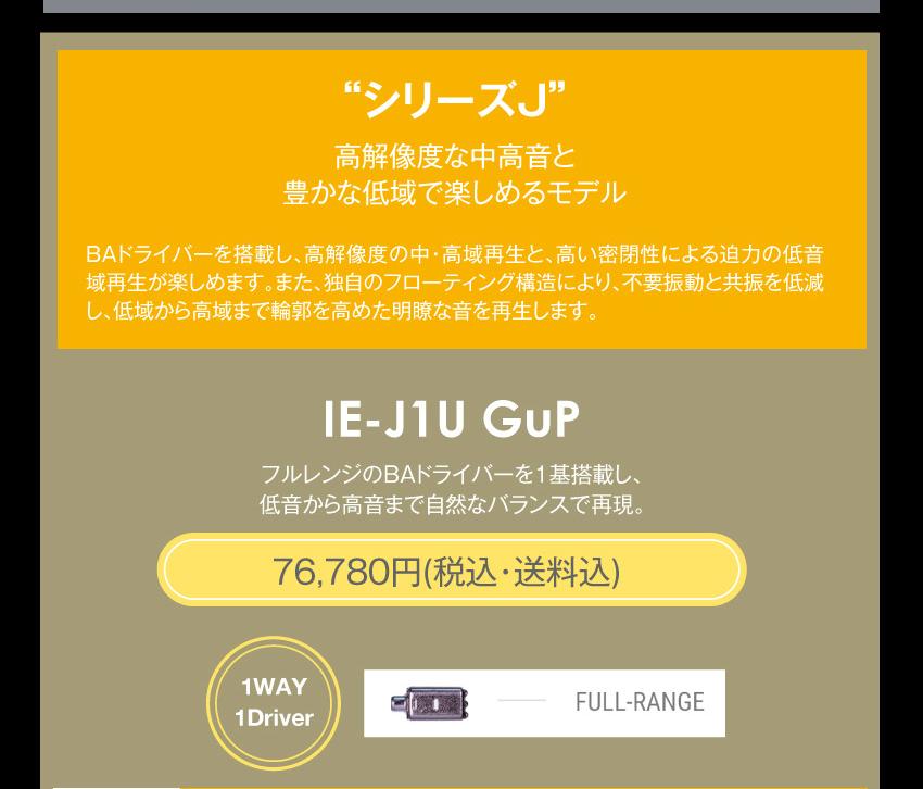 シリーズJ 高解像度な中高音と豊かな低域で楽しめるモデル シリーズJ IE-J1 GuP 93,280円税込・送料込