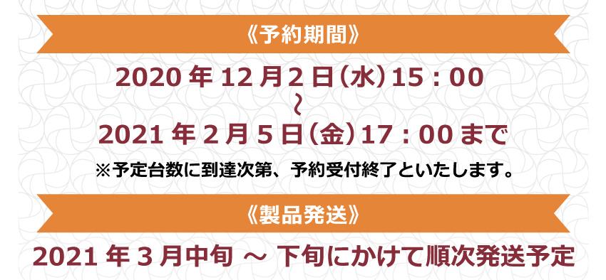 予約期間:2020年12月2日(水)15:00~2021年2月5日(金)17:00まで 製品発送:2021年3月中旬~下旬にかけて順次発送予定