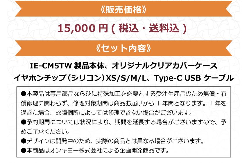 販売価格:15000円(税込・送料込) セット内容:IE-CM5TW 製品本体、オリジナルクリアカバーケース、 イヤホンチップ(シリコン)XS/S/M/L、Type-C USBケーブル