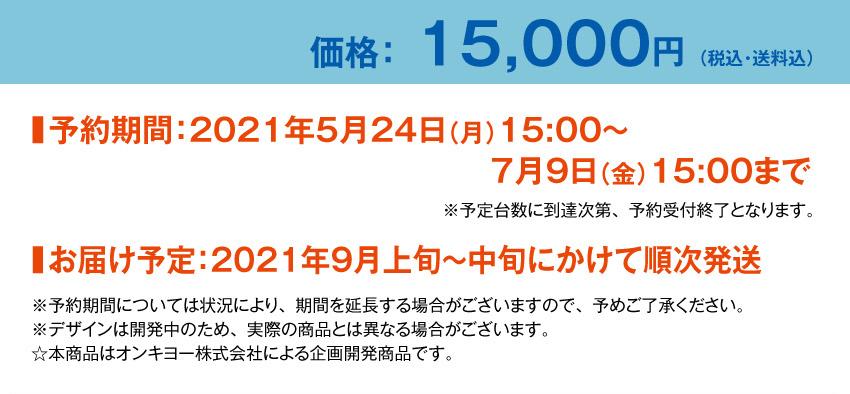 価格:15000円 予約期間:2021年5月24日(月)15:00~7月9日(金)15:00まで お届け予定:2021年9月上旬~中旬にかけて順次発送