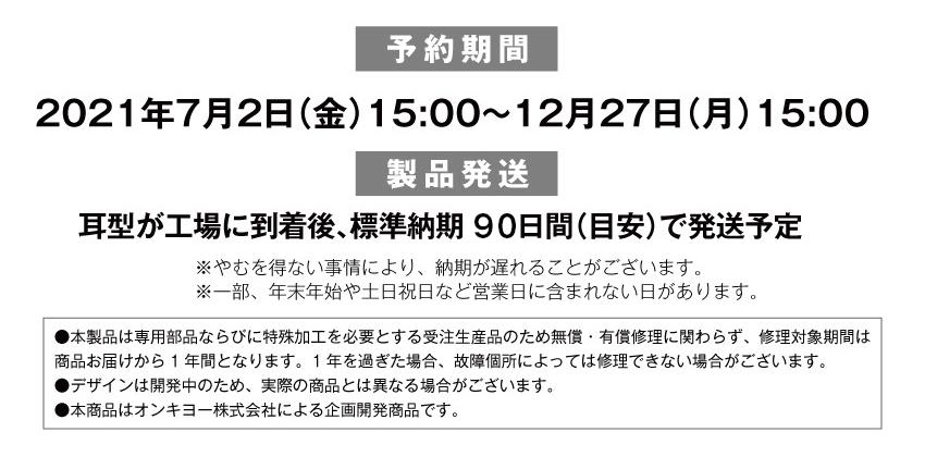 受付期間 2021年7月2日(金)15:00から2021年12月27日(月)15:00まで 製品発送:耳型が工場に到着後、標準納期60日間(目安)で発送予定