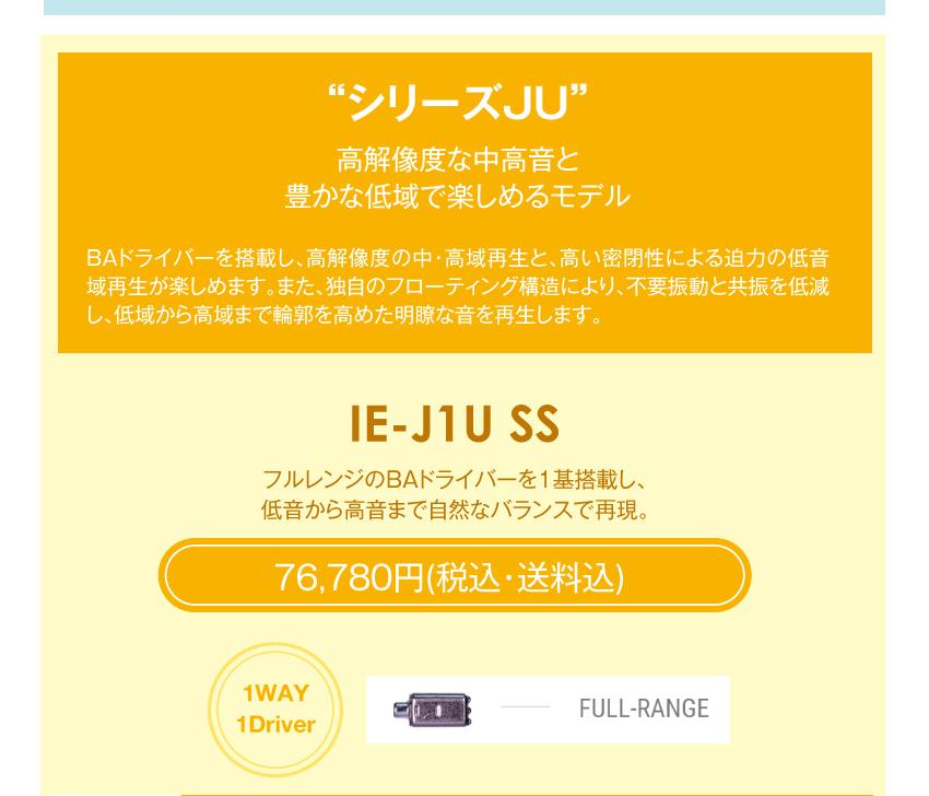 シリーズJ 高解像度な中高音と豊かな低域で楽しめるモデル シリーズJ IE-J1U SS 76,780円税込・送料込